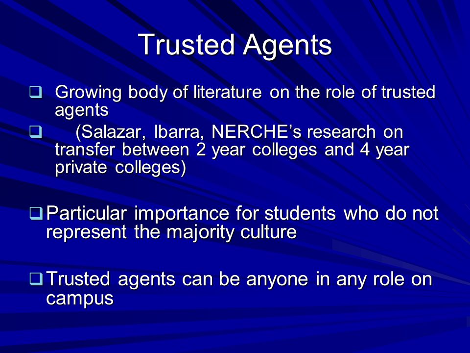 Trusted Agents  Growing body of literature on the role of trusted agents  (Salazar, Ibarra, NERCHE's research on transfer between 2 year colleges and 4 year private colleges)  Particular importance for students who do not represent the majority culture  Trusted agents can be anyone in any role on campus