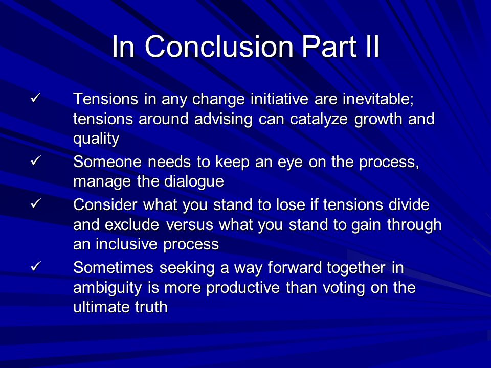 In Conclusion Part II Tensions in any change initiative are inevitable; tensions around advising can catalyze growth and quality Tensions in any change initiative are inevitable; tensions around advising can catalyze growth and quality Someone needs to keep an eye on the process, manage the dialogue Someone needs to keep an eye on the process, manage the dialogue Consider what you stand to lose if tensions divide and exclude versus what you stand to gain through an inclusive process Consider what you stand to lose if tensions divide and exclude versus what you stand to gain through an inclusive process Sometimes seeking a way forward together in ambiguity is more productive than voting on the ultimate truth Sometimes seeking a way forward together in ambiguity is more productive than voting on the ultimate truth