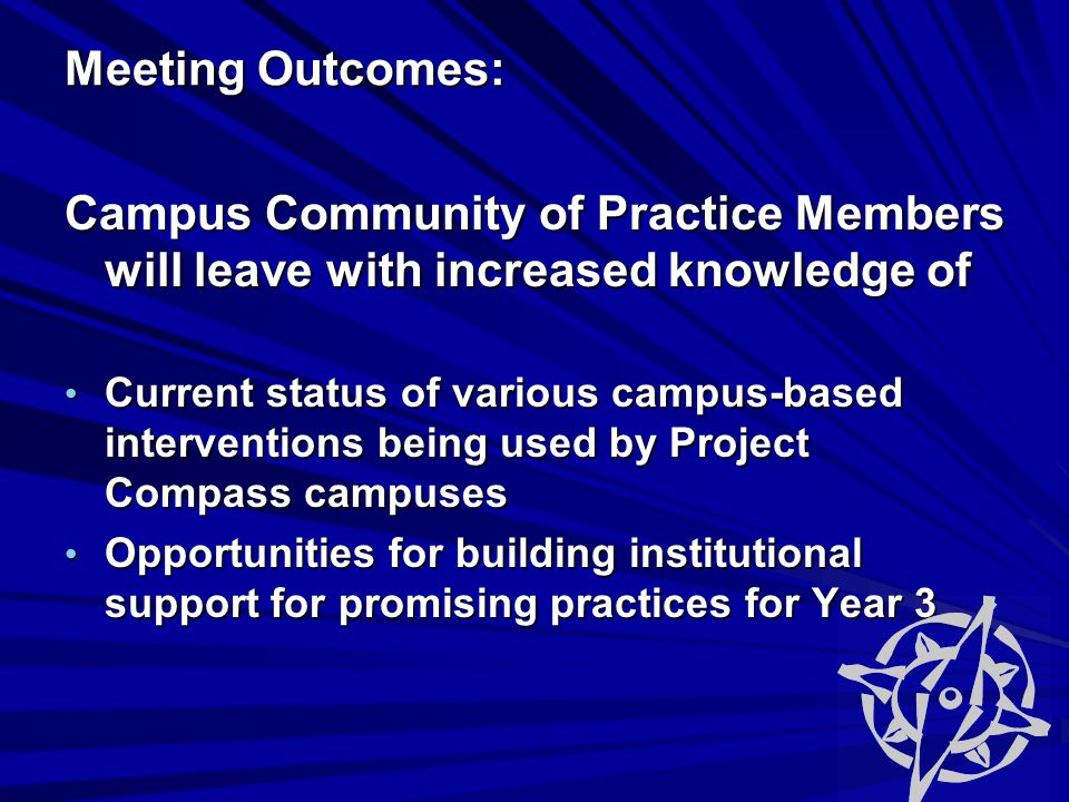 Meeting Outcomes: Meeting Outcomes: Campus Community of Practice Members will leave with increased knowledge of Current status of various campus-based interventions being used by Project Compass campuses Current status of various campus-based interventions being used by Project Compass campuses Opportunities for building institutional support for promising practices for Year 3 Opportunities for building institutional support for promising practices for Year 3