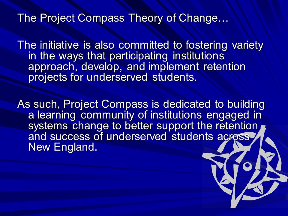 The Project Compass Theory of Change… The initiative is also committed to fostering variety in the ways that participating institutions approach, develop, and implement retention projects for underserved students.