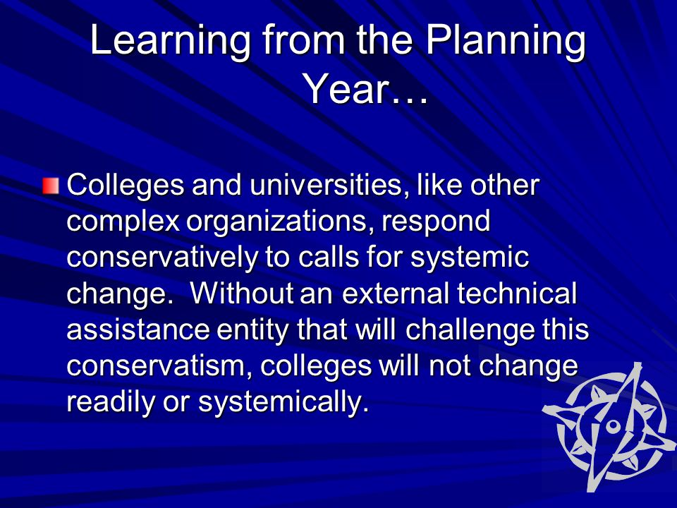 Learning from the Planning Year… Colleges and universities, like other complex organizations, respond conservatively to calls for systemic change.