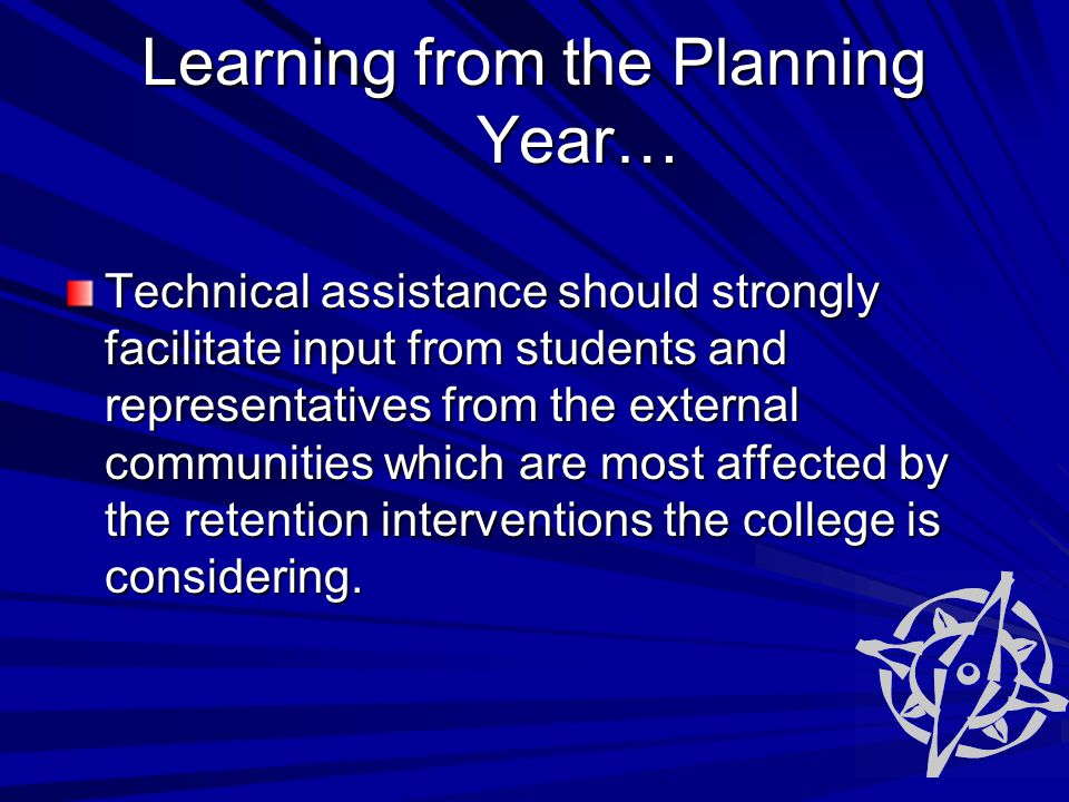 Learning from the Planning Year… Technical assistance should strongly facilitate input from students and representatives from the external communities which are most affected by the retention interventions the college is considering.