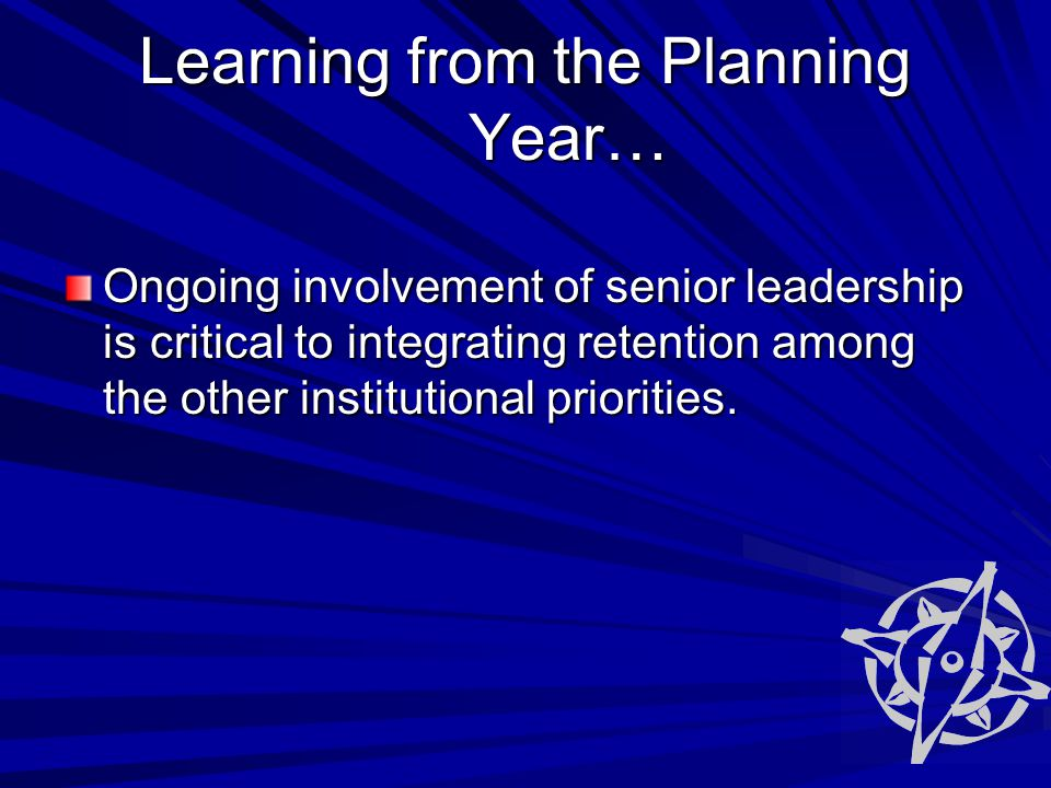 Learning from the Planning Year… Ongoing involvement of senior leadership is critical to integrating retention among the other institutional priorities.