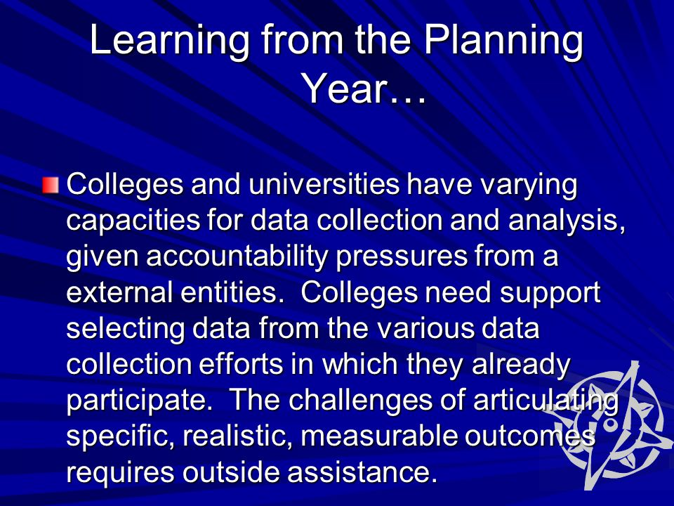 Learning from the Planning Year… Colleges and universities have varying capacities for data collection and analysis, given accountability pressures from a external entities.