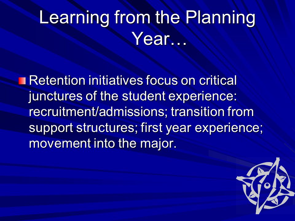Learning from the Planning Year… Retention initiatives focus on critical junctures of the student experience: recruitment/admissions; transition from support structures; first year experience; movement into the major.