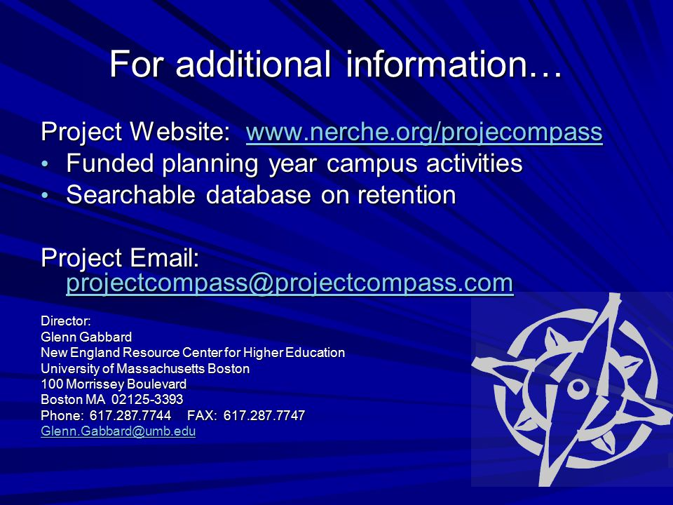 For additional information… Project Website: www.nerche.org/projecompass www.nerche.org/projecompass Funded planning year campus activities Funded planning year campus activities Searchable database on retention Searchable database on retention Project Email: projectcompass@projectcompass.com projectcompass@projectcompass.com Director: Glenn Gabbard New England Resource Center for Higher Education University of Massachusetts Boston 100 Morrissey Boulevard Boston MA 02125-3393 Phone: 617.287.7744 FAX: 617.287.7747 Glenn.Gabbard@umb.edu