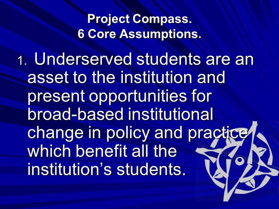 1. Underserved students are an asset to the institution and present opportunities for broad-based institutional change in policy and practice which be