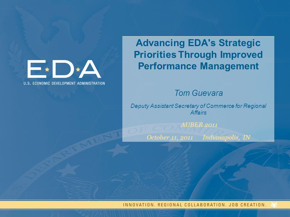 1 Advancing EDA s Strategic Priorities Through Improved Performance Management Tom Guevara Deputy Assistant Secretary of Commerce for Regional Affairs AUBER 2011 October 11, 2011 Indianapolis, IN