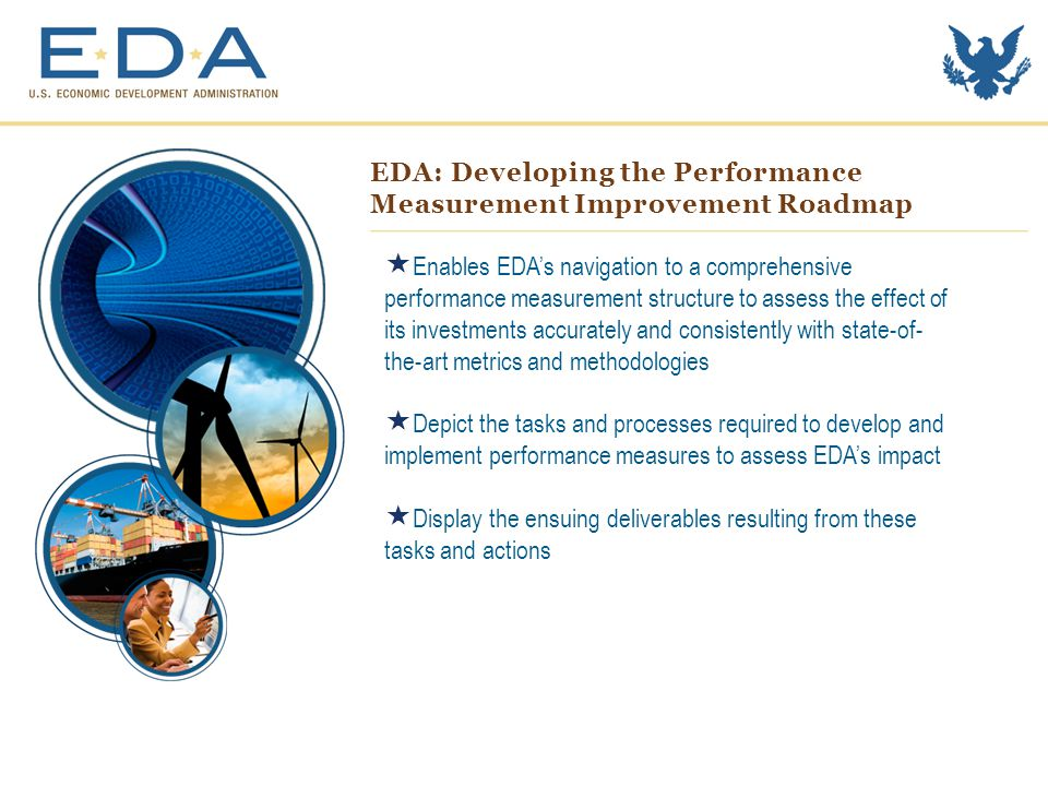 EDA: Developing the Performance Measurement Improvement Roadmap  Enables EDA's navigation to a comprehensive performance measurement structure to assess the effect of its investments accurately and consistently with state-of- the-art metrics and methodologies  Depict the tasks and processes required to develop and implement performance measures to assess EDA's impact  Display the ensuing deliverables resulting from these tasks and actions