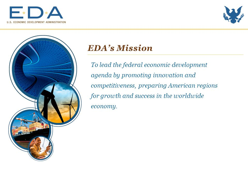 EDA's Mission To lead the federal economic development agenda by promoting innovation and competitiveness, preparing American regions for growth and success in the worldwide economy.