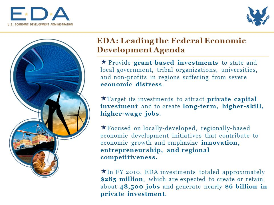 EDA Funding Priorities  Collaborative Regional Innovation  Public/Private Partnerships  National Strategic Priorities  Global Competitiveness  Environmentally-Sustainable Development  Economically Distressed and Underserved Communities