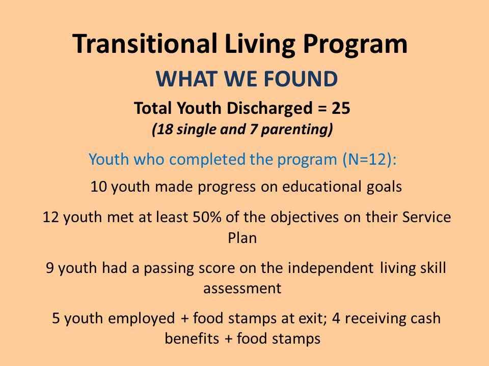 Transitional Living Program WHAT WE FOUND Total Youth Discharged = 25 (18 single and 7 parenting) Youth who completed the program (N=12): 10 youth made progress on educational goals 12 youth met at least 50% of the objectives on their Service Plan 9 youth had a passing score on the independent living skill assessment 5 youth employed + food stamps at exit; 4 receiving cash benefits + food stamps