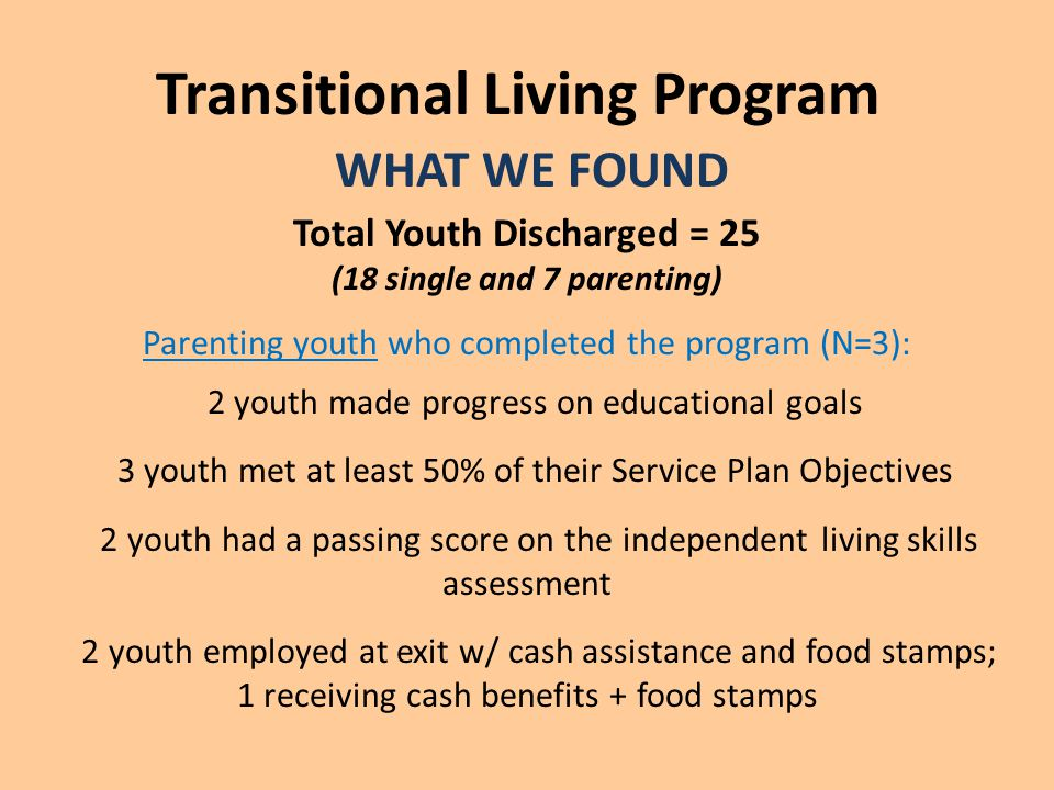 Transitional Living Program WHAT WE FOUND Total Youth Discharged = 25 (18 single and 7 parenting) Parenting youth who completed the program (N=3): 2 youth made progress on educational goals 3 youth met at least 50% of their Service Plan Objectives 2 youth had a passing score on the independent living skills assessment 2 youth employed at exit w/ cash assistance and food stamps; 1 receiving cash benefits + food stamps