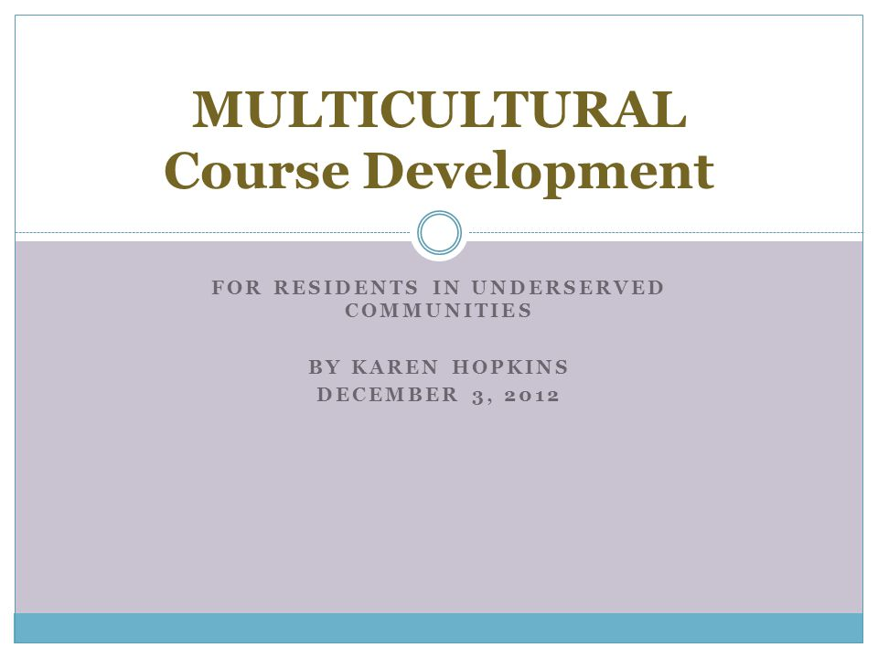 FOR RESIDENTS IN UNDERSERVED COMMUNITIES BY KAREN HOPKINS DECEMBER 3, 2012 MULTICULTURAL Course Development