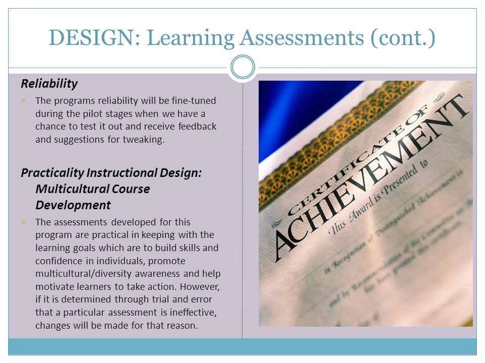 DESIGN: Learning Assessments (cont.) Reliability The programs reliability will be fine-tuned during the pilot stages when we have a chance to test it out and receive feedback and suggestions for tweaking.