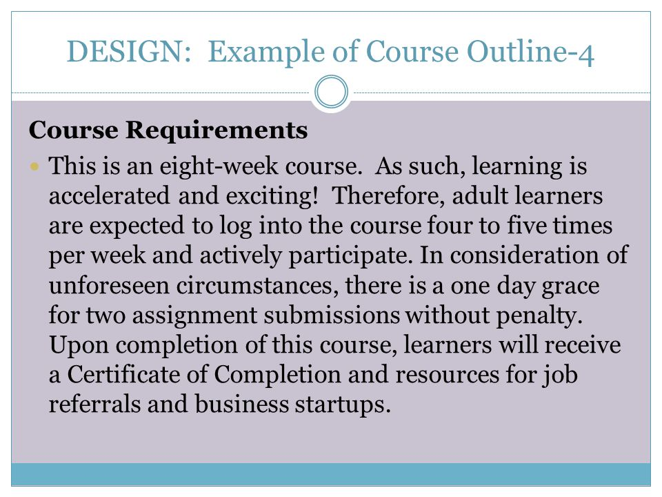 DESIGN: Example of Course Outline-4 Course Requirements This is an eight-week course. As such, learning is accelerated and exciting! Therefore, adult
