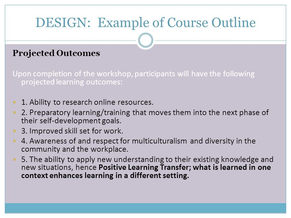 DESIGN: Example of Course Outline Projected Outcomes Upon completion of the workshop, participants will have the following projected learning outcomes