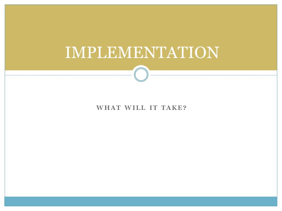 WHAT WILL IT TAKE? IMPLEMENTATION