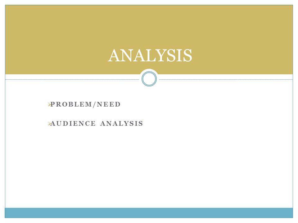  PROBLEM/NEED  AUDIENCE ANALYSIS ANALYSIS