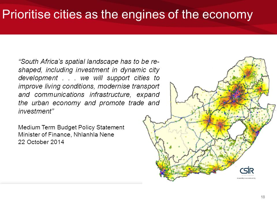 """Prioritise cities as the engines of the economy 18 """"South Africa's spatial landscape has to be re- shaped, including investment in dynamic city develo"""