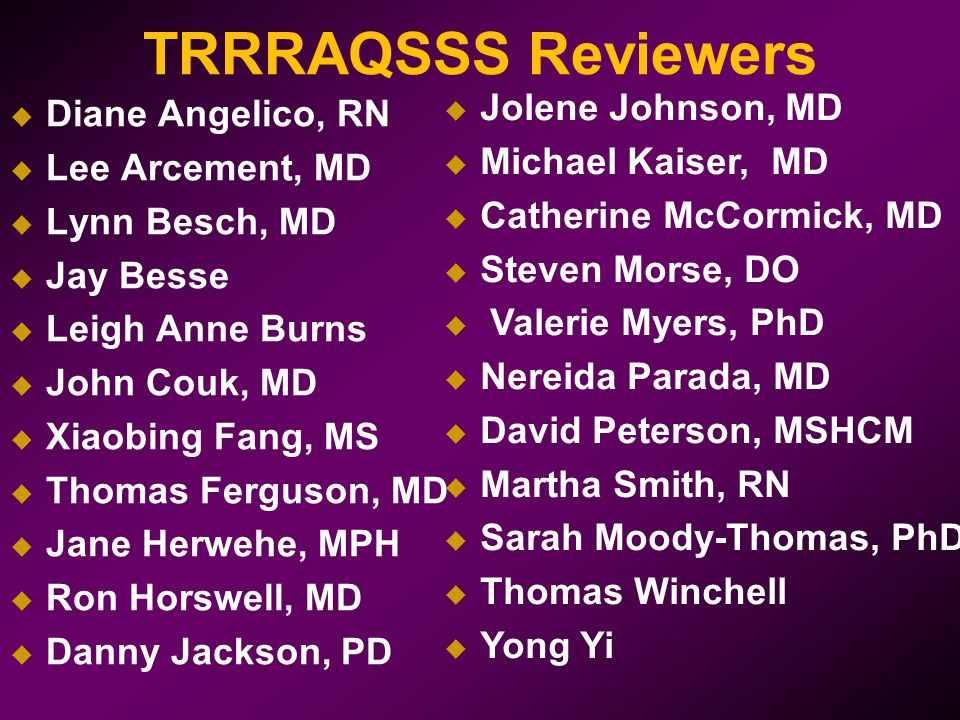 TRRRAQSSS Reviewers  Diane Angelico, RN  Lee Arcement, MD  Lynn Besch, MD  Jay Besse  Leigh Anne Burns  John Couk, MD  Xiaobing Fang, MS  Thomas Ferguson, MD  Jane Herwehe, MPH  Ron Horswell, MD  Danny Jackson, PD  Jolene Johnson, MD  Michael Kaiser, MD  Catherine McCormick, MD  Steven Morse, DO  Valerie Myers, PhD  Nereida Parada, MD  David Peterson, MSHCM  Martha Smith, RN  Sarah Moody-Thomas, PhD  Thomas Winchell  Yong Yi