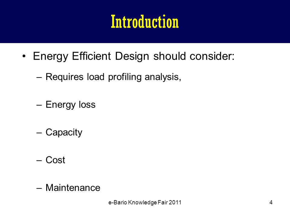 Energy Efficient Design should consider: –Requires load profiling analysis, –Energy loss –Capacity –Cost –Maintenance e-Bario Knowledge Fair 2011 4 Introduction
