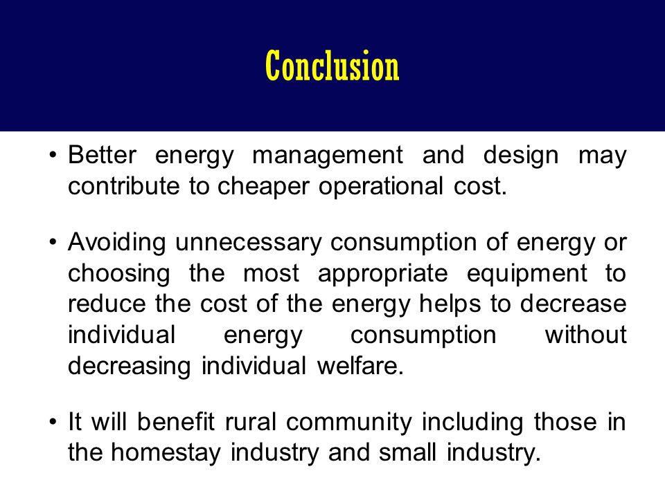 Conclusion Better energy management and design may contribute to cheaper operational cost. Avoiding unnecessary consumption of energy or choosing the