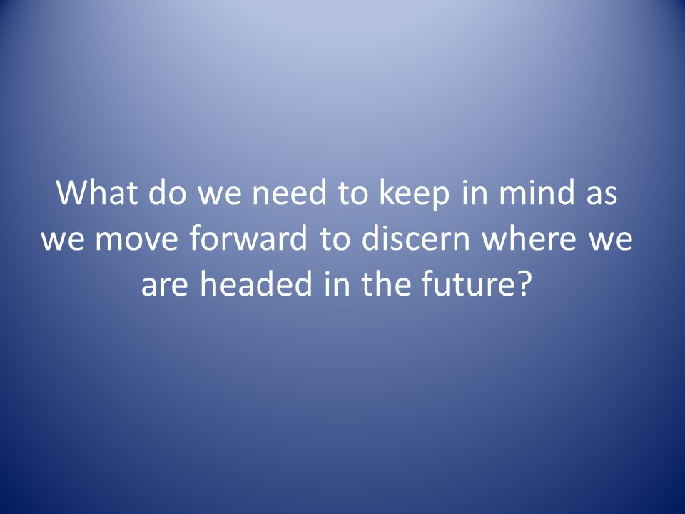 What do we need to keep in mind as we move forward to discern where we are headed in the future?