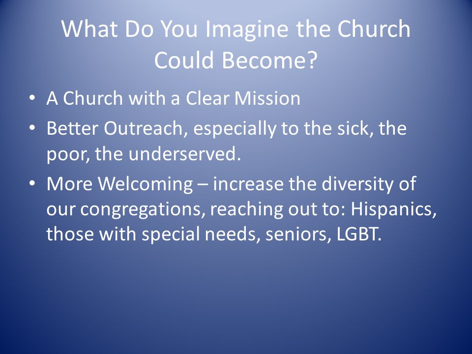 What Do You Imagine the Church Could Become? A Church with a Clear Mission Better Outreach, especially to the sick, the poor, the underserved. More We