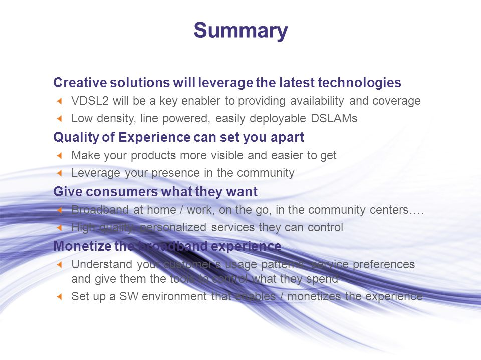 Summary Creative solutions will leverage the latest technologies VDSL2 will be a key enabler to providing availability and coverage Low density, line powered, easily deployable DSLAMs Quality of Experience can set you apart Make your products more visible and easier to get Leverage your presence in the community Give consumers what they want Broadband at home / work, on the go, in the community centers….