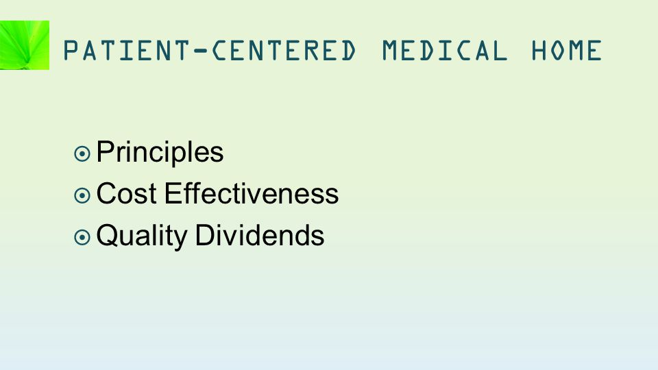  Principles  Cost Effectiveness  Quality Dividends PATIENT-CENTERED MEDICAL HOME