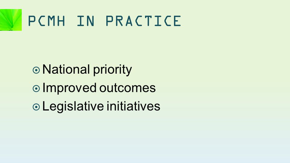  National priority  Improved outcomes  Legislative initiatives PCMH IN PRACTICE
