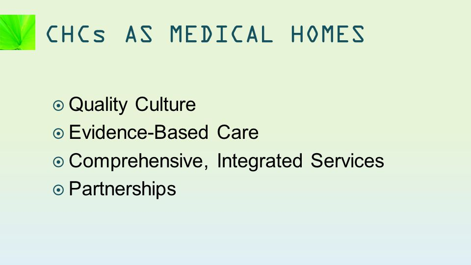  Quality Culture  Evidence-Based Care  Comprehensive, Integrated Services  Partnerships CHCs AS MEDICAL HOMES