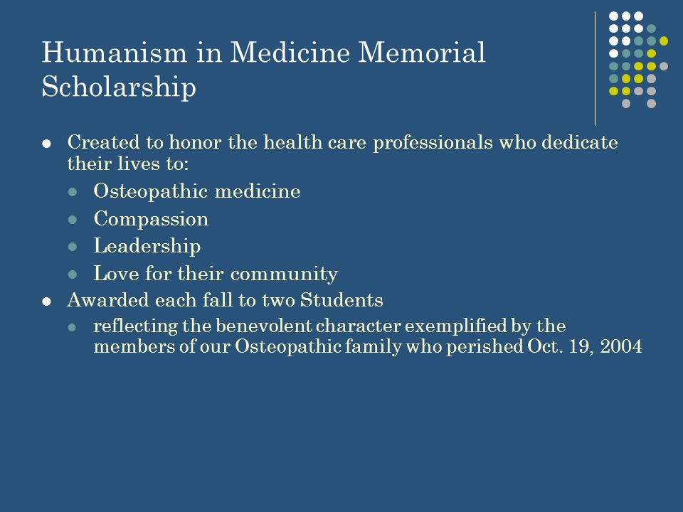 Humanism in Medicine Memorial Scholarship Created to honor the health care professionals who dedicate their lives to: Osteopathic medicine Compassion Leadership Love for their community Awarded each fall to two Students reflecting the benevolent character exemplified by the members of our Osteopathic family who perished Oct.