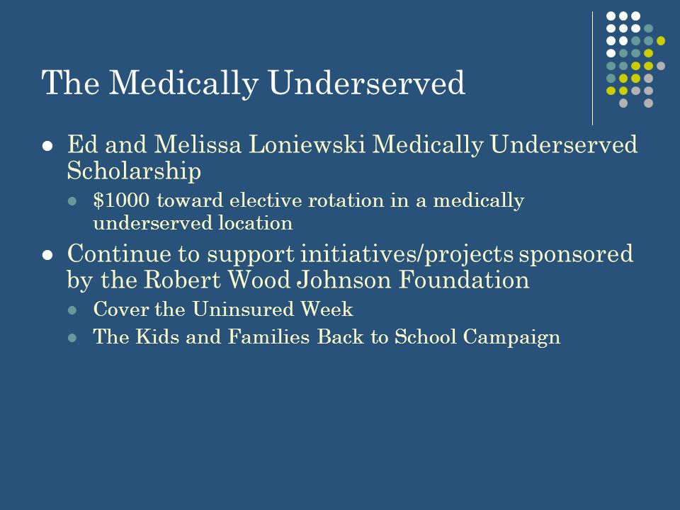 The Medically Underserved Ed and Melissa Loniewski Medically Underserved Scholarship $1000 toward elective rotation in a medically underserved location Continue to support initiatives/projects sponsored by the Robert Wood Johnson Foundation Cover the Uninsured Week The Kids and Families Back to School Campaign