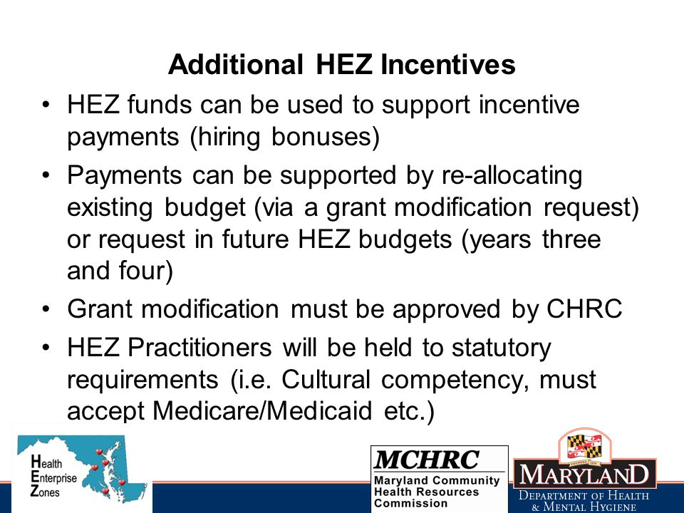 HEZ funds can be used to support incentive payments (hiring bonuses) Payments can be supported by re-allocating existing budget (via a grant modification request) or request in future HEZ budgets (years three and four) Grant modification must be approved by CHRC HEZ Practitioners will be held to statutory requirements (i.e.