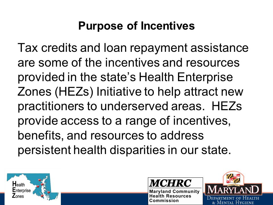 Purpose of Incentives Tax credits and loan repayment assistance are some of the incentives and resources provided in the state's Health Enterprise Zones (HEZs) Initiative to help attract new practitioners to underserved areas.
