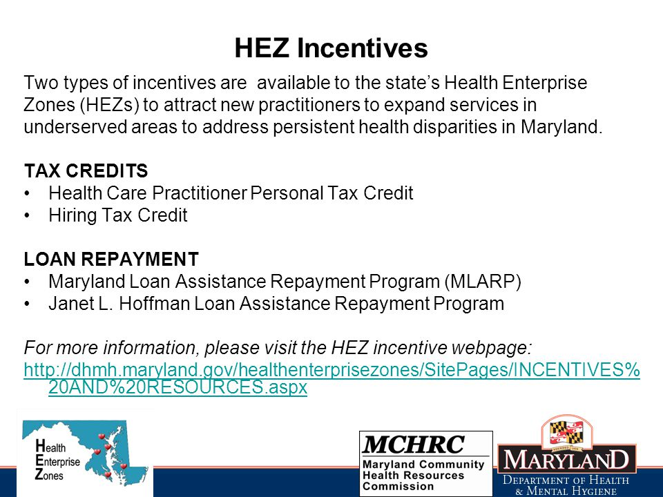 HEZ Incentives Two types of incentives are available to the state's Health Enterprise Zones (HEZs) to attract new practitioners to expand services in underserved areas to address persistent health disparities in Maryland.