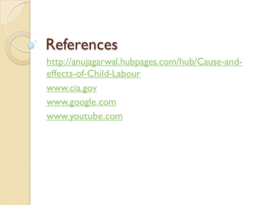 References http://anujagarwal.hubpages.com/hub/Cause-and- effects-of-Child-Labour www.cia.gov www.google.com www.youtube.com