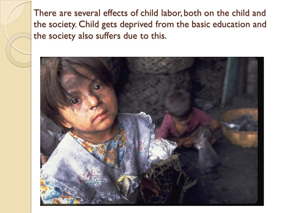 There are several effects of child labor, both on the child and the society.