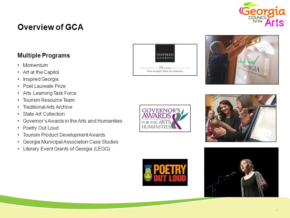 1 Overview of GCA Multiple Programs Momentum Art at the Capitol Inspired Georgia Poet Laureate Prize Arts Learning Task Force Tourism Resource Team Traditional Arts Archive State Art Collection Governor's Awards in the Arts and Humanities Poetry Out Loud Tourism Product Development Awards Georgia Municipal Association Case Studies Literary Event Grants of Georgia (LEGG)