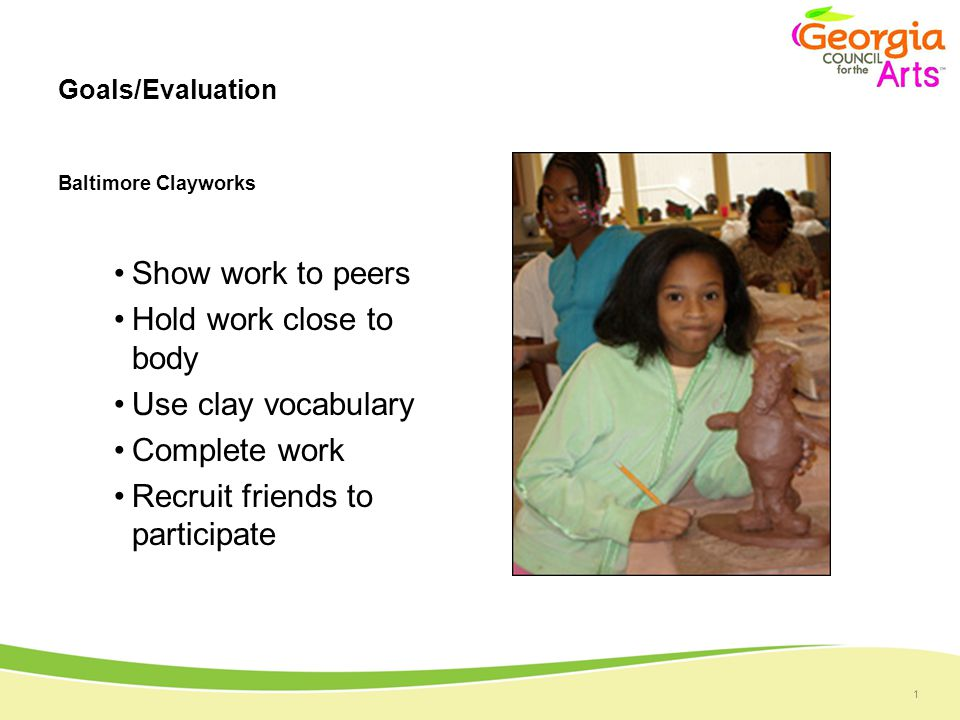 1 Goals/Evaluation Baltimore Clayworks Show work to peers Hold work close to body Use clay vocabulary Complete work Recruit friends to participate