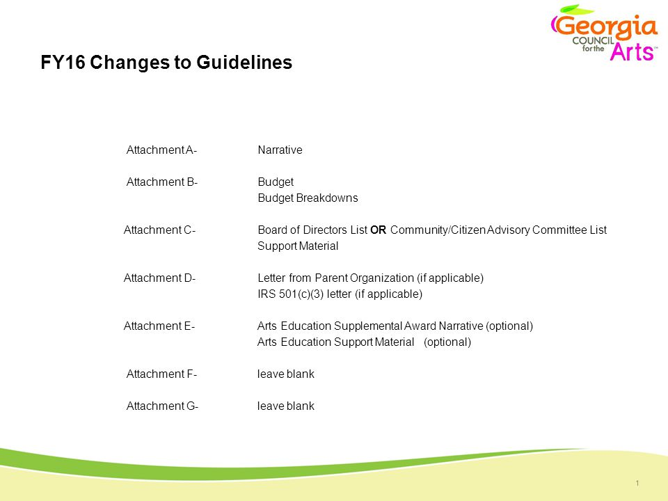 1 FY16 Changes to Guidelines Attachment A- Narrative Attachment B- Budget Budget Breakdowns Attachment C- Board of Directors List OR Community/Citizen Advisory Committee List Support Material Attachment D- Letter from Parent Organization (if applicable) IRS 501(c)(3) letter (if applicable) Attachment E- Arts Education Supplemental Award Narrative (optional) Arts Education Support Material (optional) Attachment F- leave blank Attachment G- leave blank
