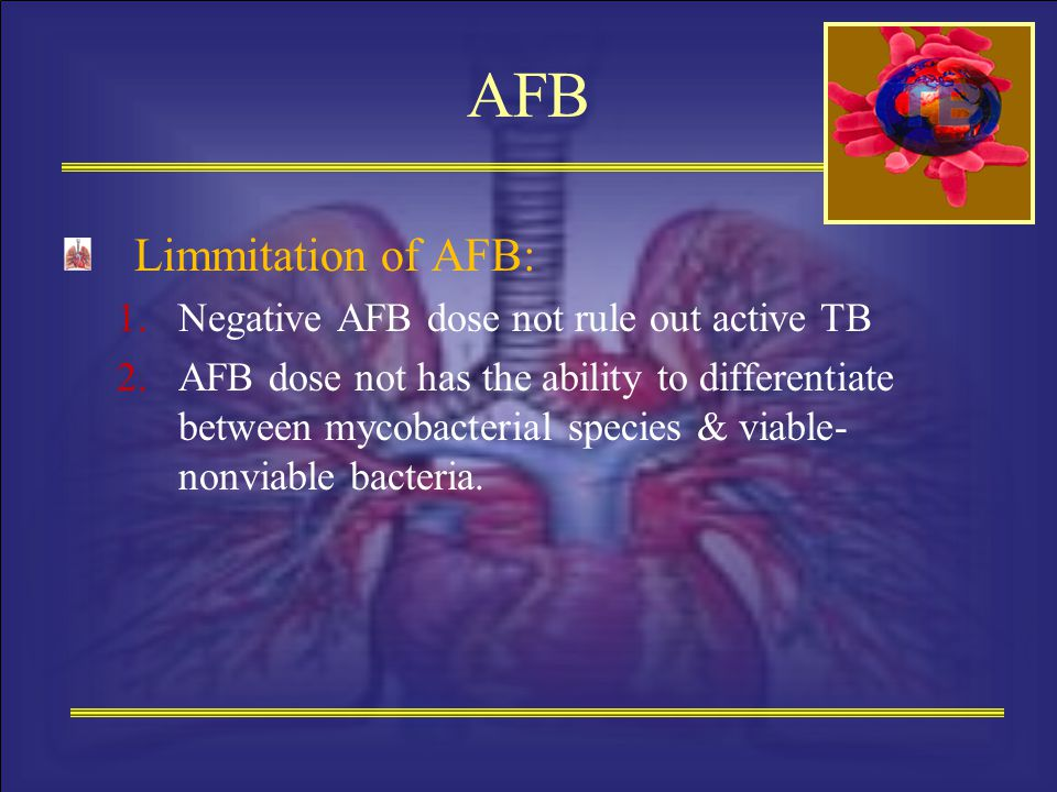 AFB Limmitation of AFB: 1.Negative AFB dose not rule out active TB 2.AFB dose not has the ability to differentiate between mycobacterial species & via