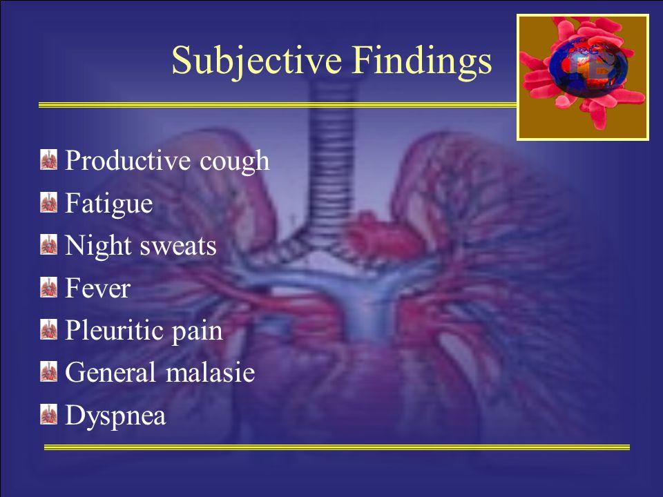 Subjective Findings Productive cough Fatigue Night sweats Fever Pleuritic pain General malasie Dyspnea