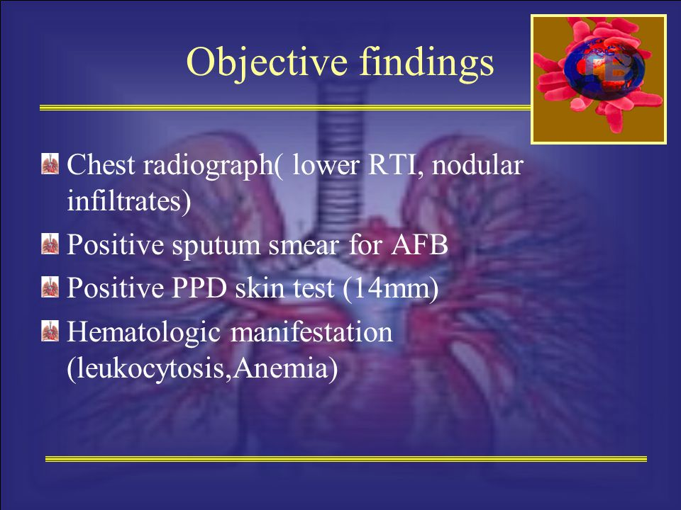 Objective findings Chest radiograph( lower RTI, nodular infiltrates) Positive sputum smear for AFB Positive PPD skin test (14mm) Hematologic manifesta