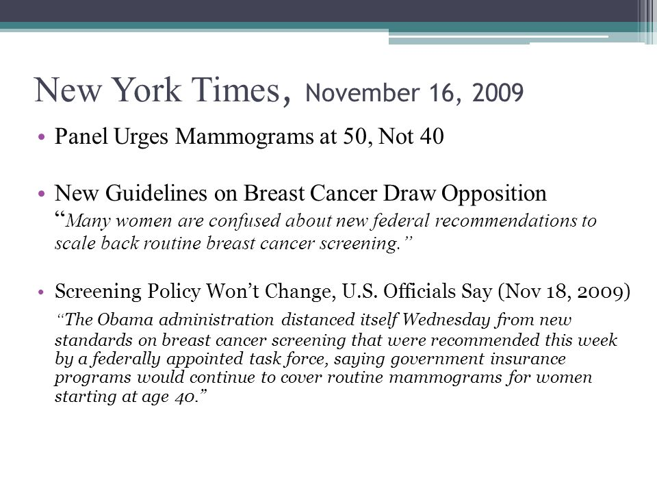 New York Times, November 16, 2009 Panel Urges Mammograms at 50, Not 40 New Guidelines on Breast Cancer Draw Opposition Many women are confused about new federal recommendations to scale back routine breast cancer screening. Screening Policy Won't Change, U.S.