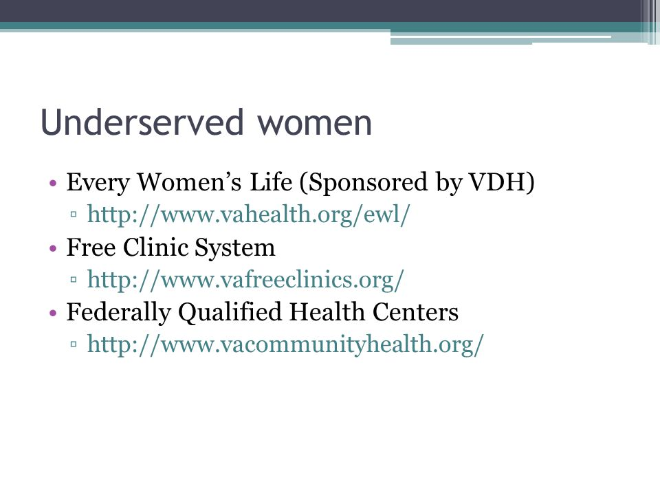 Underserved women Every Women's Life (Sponsored by VDH) ▫http://www.vahealth.org/ewl/ Free Clinic System ▫http://www.vafreeclinics.org/ Federally Qualified Health Centers ▫http://www.vacommunityhealth.org/