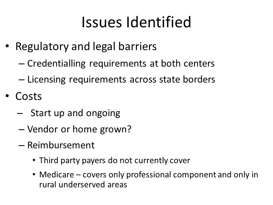 Issues Identified Regulatory and legal barriers – Credentialling requirements at both centers – Licensing requirements across state borders Costs – St