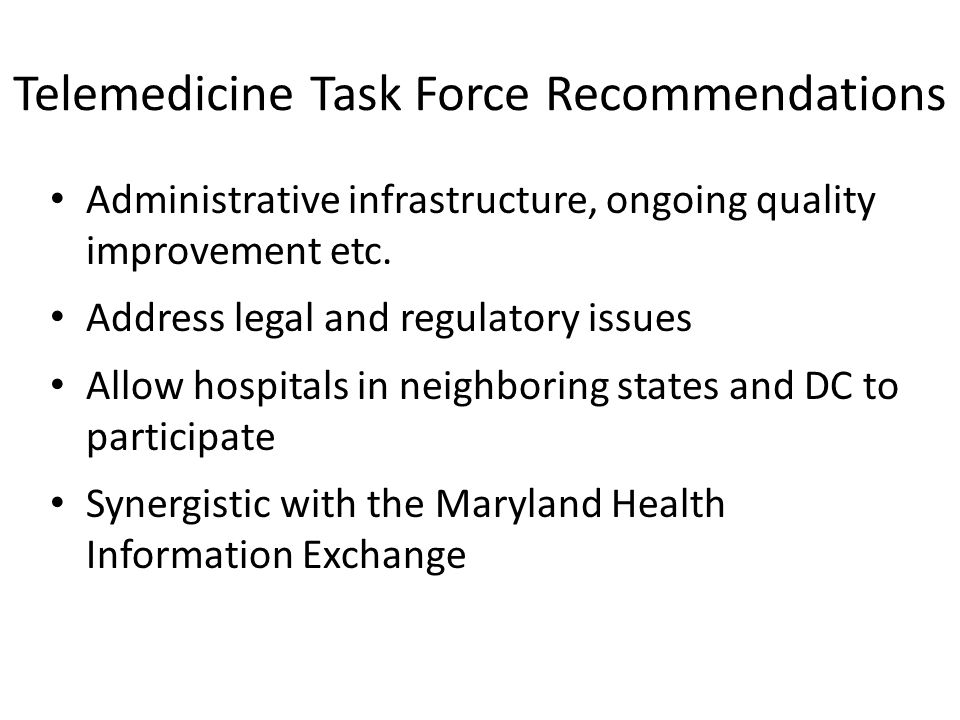 Telemedicine Task Force Recommendations Administrative infrastructure, ongoing quality improvement etc. Address legal and regulatory issues Allow hosp